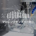 マシニングセンタメーカー|製造企業・メーカーリスト(52社)