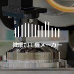微細加工機メーカー|製造企業・メーカーリスト(9社)