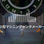 小型マシニングセンタメーカー|製造企業・メーカーリスト(11社)